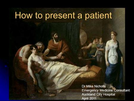 How to present a patient And asking for help How to present a patient Dr Mike Nicholls Emergency Medicine Consultant Auckland City Hospital April 2011.