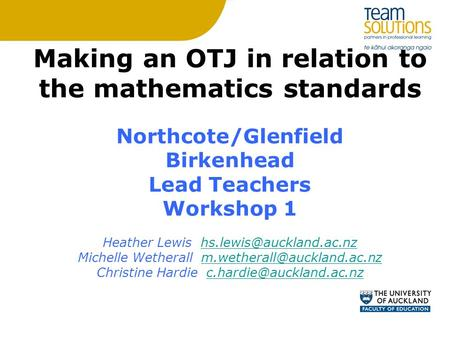 Making an OTJ in relation to the mathematics standards Northcote/Glenfield Birkenhead Lead Teachers Workshop 1 Heather Lewis