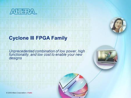 © 2009 Altera Corporation— Public Cyclone III FPGA Family Unprecedented combination of low power, high functionality, and low cost to enable your new designs.