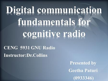 CENG 5931 GNU Radio Instructor:Dr.Collins Presented by Geetha Paturi (0933346)
