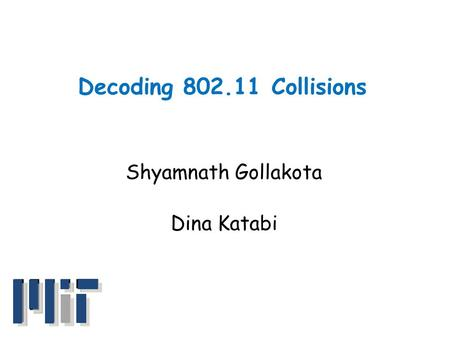 Decoding 802.11 Collisions Shyamnath Gollakota Dina Katabi.