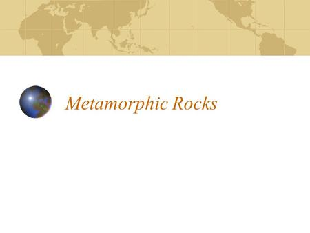 Metamorphic Rocks Metamorphic rocks have been changed from a pre-existing rock. Caused by extreme heat and/or pressure.