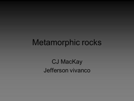 Metamorphic rocks CJ MacKay Jefferson vivanco. Metamorphism The process of forming metamorphic rocks within the lithosphere, making the rocks more dense.