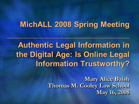 MichALL 2008 Spring Meeting Authentic Legal Information in the Digital Age: Is Online Legal Information Trustworthy? Mary Alice Baish Thomas M. Cooley.