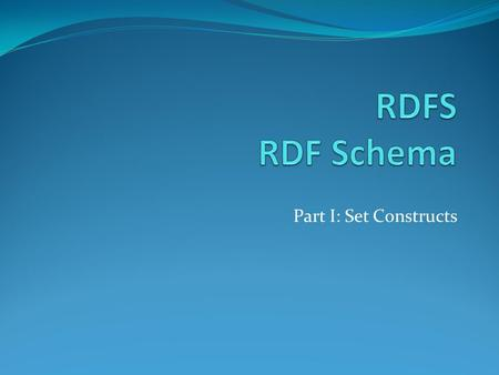 Part I: Set Constructs. RDF Schema (RDFS) RDF does not provide mechanisms to define domain classes and properties RDFS is a vocabulary that provides many.