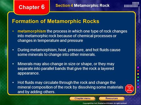 Copyright © by Holt, Rinehart and Winston. All rights reserved. ResourcesChapter menu Section 4 Metamorphic Rock Chapter 6 Formation of Metamorphic Rocks.