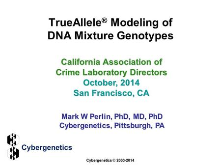 TrueAllele ® Modeling of DNA Mixture Genotypes California Association of Crime Laboratory Directors October, 2014 San Francisco, CA Mark W Perlin, PhD,