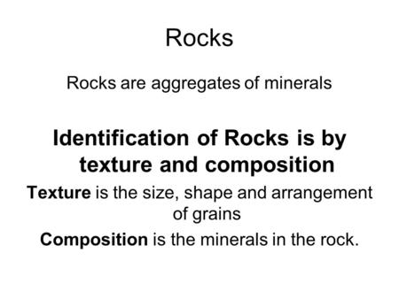 Rocks Rocks are aggregates of minerals Identification of Rocks is by texture and composition Texture is the size, shape and arrangement of grains Composition.