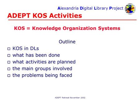 Alexandria Digital Library Project ADEPT Retreat November 2002 ADEPT KOS Activities KOS = Knowledge Organization Systems Outline o KOS in DLs o what has.