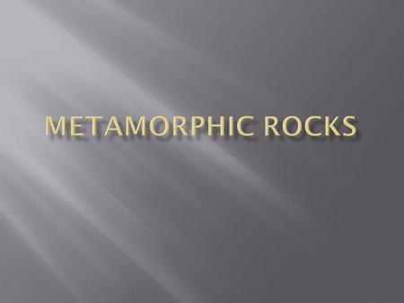  Metamorphism is the changes in a rock that result in the formation of metamorphic mineral assemblage.  Metamorphic rocks may have foliation in response.