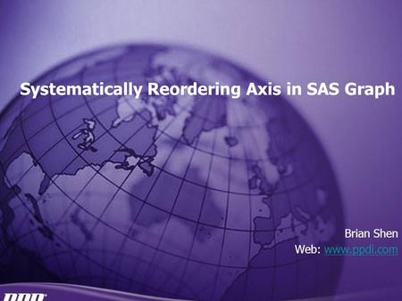 A leading global CRO Systematically Reordering Axis in SAS Graph Brian Shen Web: www.ppdi.comwww.ppdi.com.
