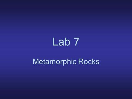 Lab 7 Metamorphic Rocks. Metamorphic rocks: –rocks changed by T, P, or action of watery hot fluids Protolith: –parent rock –can be ign, sed, mm.