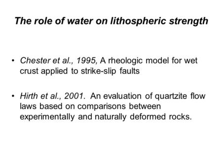 The role of water on lithospheric strength Chester et al., 1995, A rheologic model for wet crust applied to strike-slip faults Hirth et al., 2001. An evaluation.