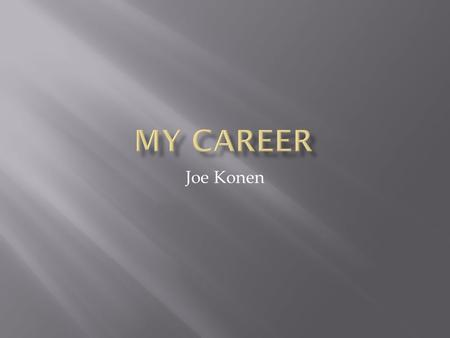 Joe Konen.  For my career I want to be an Elementary School Teacher. My grade of choice would be third or fourth grade.