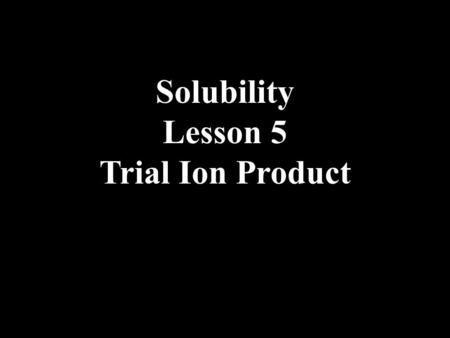 Solubility Lesson 5 Trial Ion Product. We have learned that when two ionic solutions are mixed and if one product has low solubility, then there is a.