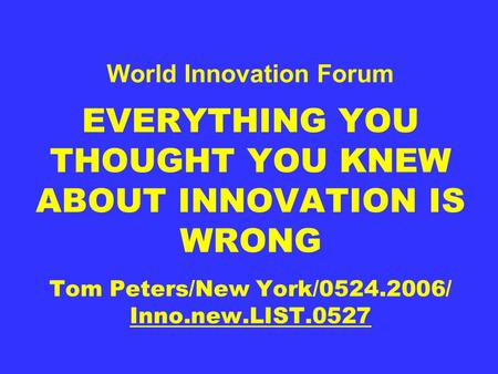 World Innovation Forum EVERYTHING YOU THOUGHT YOU KNEW ABOUT INNOVATION IS WRONG Tom Peters/New York/0524.2006/ Inno.new.LIST.0527.