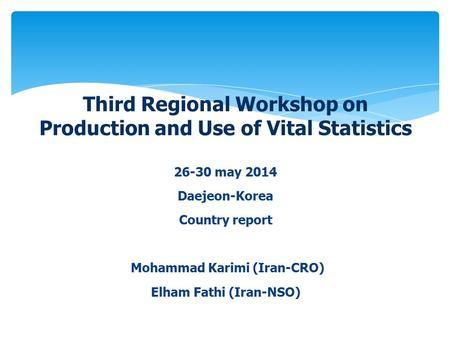 26-30 may 2014 Daejeon-Korea Country report Mohammad Karimi (Iran-CRO) Elham Fathi (Iran-NSO) Third Regional Workshop on Production and Use of Vital Statistics.