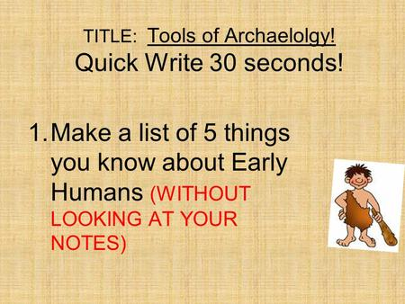 TITLE: Tools of Archaelolgy! Quick Write 30 seconds! 1.Make a list of 5 things you know about Early Humans (WITHOUT LOOKING AT YOUR NOTES)