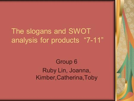 "The slogans and SWOT analysis for products ""7-11"" Group 6 Ruby Lin, Joanna, Kimber,Catherina,Toby."