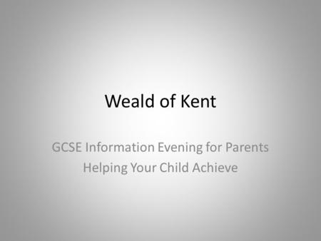 Weald of Kent GCSE Information Evening for Parents Helping Your Child Achieve.