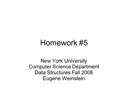 Homework #5 New York University Computer Science Department Data Structures Fall 2008 Eugene Weinstein.