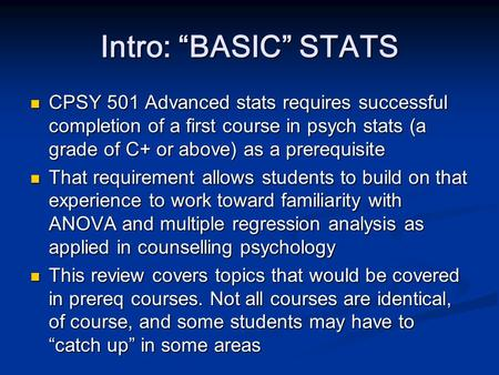"Intro: ""BASIC"" STATS CPSY 501 Advanced stats requires successful completion of a first course in psych stats (a grade of C+ or above) as a prerequisite."