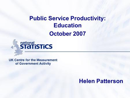 Public Service Productivity: Education October 2007 UK Centre for the Measurement of Government Activity Helen Patterson.