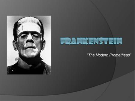 """The Modern Prometheus"". Journal Write  What do you think of when you hear the word ""Frankenstein""? What images, memories, or feelings arise in your."