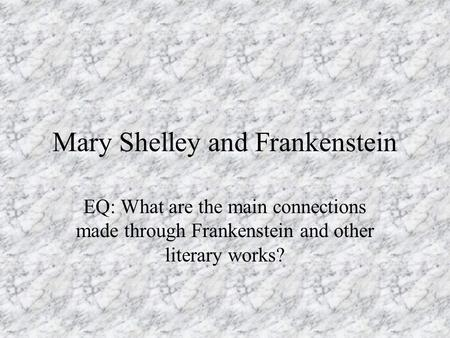 Mary Shelley and Frankenstein EQ: What are the main connections made through Frankenstein and other literary works?