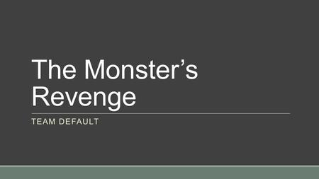 The Monster's Revenge TEAM DEFAULT. Summary Players act as Frankenstein's Monster, who is trying to sneak on top Victor's property. The Monster's goal.