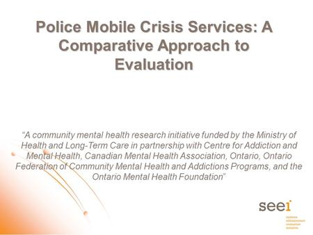"Police Mobile Crisis Services: A Comparative Approach to Evaluation ""A community mental health research initiative funded by the Ministry of Health and."