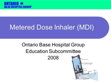 BASE HOSPITAL GROUP ONTARIO Metered Dose Inhaler (MDI) Ontario Base Hospital Group Education Subcommittee 2008.