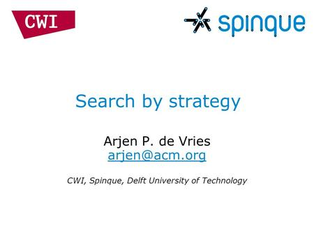 Search by strategy Arjen P. de Vries  CWI, Spinque, Delft University of Technology.