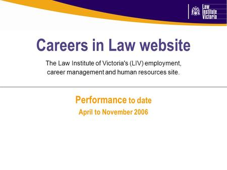 Performance to date April to November 2006 Careers in Law website The Law Institute of Victoria's (LIV) employment, career management and human resources.