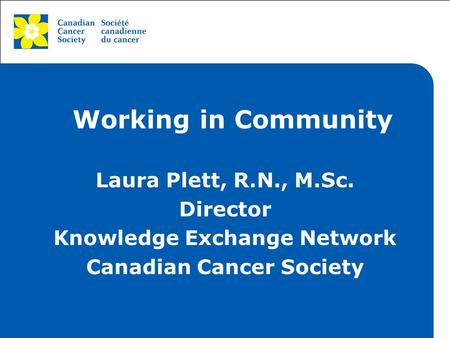 This grey area will not appear in your presentation. Working in Community Laura Plett, R.N., M.Sc. Director Knowledge Exchange Network Canadian Cancer.