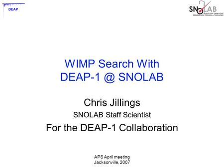 APS April meeting Jacksonville, 2007 WIMP Search With SNOLAB Chris Jillings SNOLAB Staff Scientist For the DEAP-1 Collaboration.