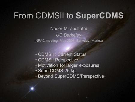 From CDMSII to SuperCDMS Nader Mirabolfathi UC Berkeley INPAC meeting, May 2007, Berkeley (Marina) CDMSII : Current Status CDMSII Perspective Motivation.