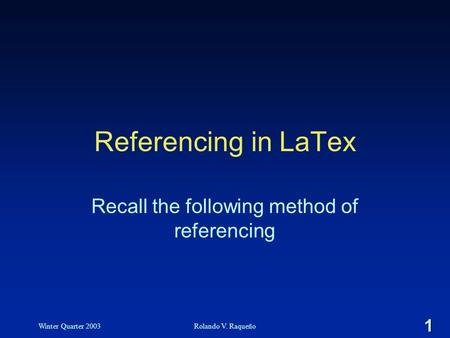 1 Winter Quarter 2003Rolando V. Raqueño Referencing in LaTex Recall the following method of referencing.