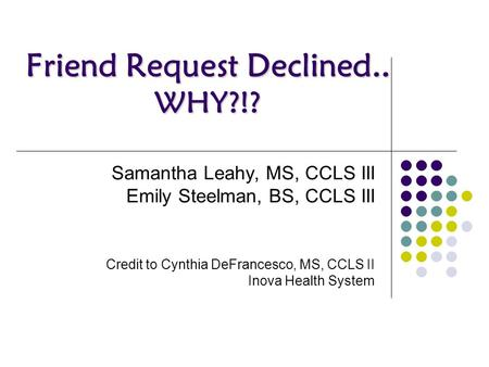 Friend Request Declined.. WHY?!? Samantha Leahy, MS, CCLS III Emily Steelman, BS, CCLS III Credit to Cynthia DeFrancesco, MS, CCLS II Inova Health System.