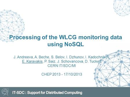 Processing of the WLCG monitoring data using NoSQL J. Andreeva, A. Beche, S. Belov, I. Dzhunov, I. Kadochnikov, E. Karavakis, P. Saiz, J. Schovancova,