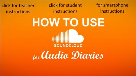 HOW TO USE for Audio Diaries click for teacher instructions click for student instructions for smartphone instructions.