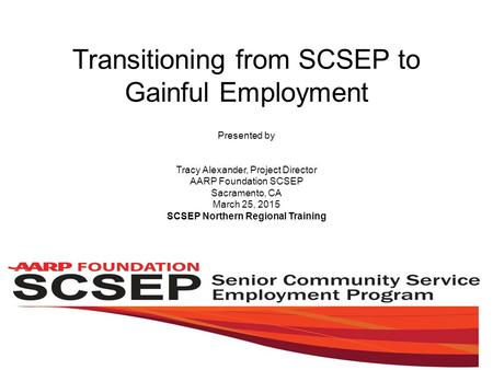 Transitioning from SCSEP to Gainful Employment Presented by Tracy Alexander, Project Director AARP Foundation SCSEP Sacramento, CA March 25, 2015 SCSEP.