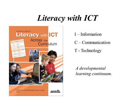 Literacy with ICT I – Information C – Communication T - Technology A developmental learning continuum.