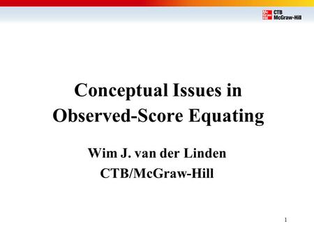 1 Conceptual Issues in Observed-Score Equating Wim J. van der Linden CTB/McGraw-Hill.