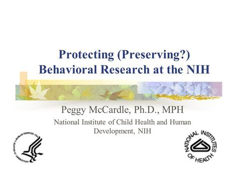 Protecting (Preserving?) Behavioral Research at the NIH Peggy McCardle, Ph.D., MPH National Institute of Child Health and Human Development, NIH.