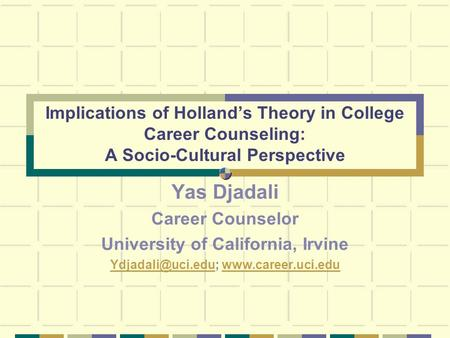 Implications of Holland's Theory in College Career Counseling: A Socio-Cultural Perspective Yas Djadali Career Counselor University of California, Irvine.