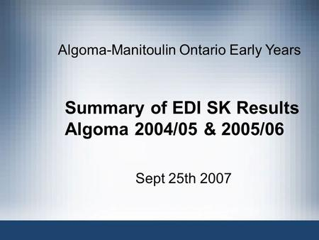 Summary of EDI SK Results Algoma 2004/05 & 2005/06 Sept 25th 2007 Algoma-Manitoulin Ontario Early Years.