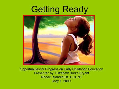 Getting Ready Opportunities for Progress on Early Childhood Education Presented by: Elizabeth Burke Bryant Rhode Island KIDS COUNT May 1, 2009.