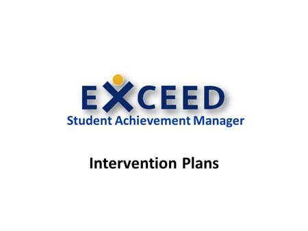 Student Achievement Manager Intervention Plans. Creating a Student Intervention Plan Intervention Plans: Encompass all components of an intervention –