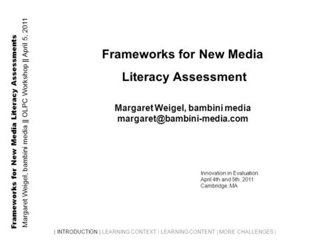 Frameworks for New Media Literacy Assessments Margaret Weigel, bambini media || OLPC Workshop || April 5, 2011 | INTRODUCTION | LEARNING CONTEXT | LEARNING.